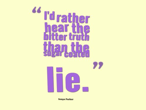 I'd rather hear the bitter truth than the sugar coated lie.