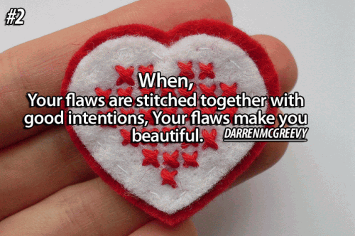 When your flaws are stitched together with good intentions, your flaws make you beautiful.
