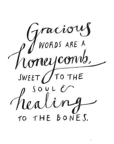Gracious words are a honeycomb, sweet to the soul and healing to the bones.- Proverbs 16:24