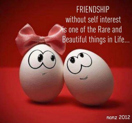 Friendship without self interest is one of the rare and beautiful things in life...