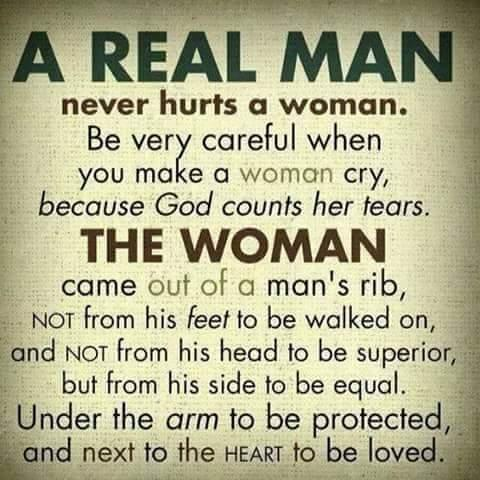 A real man never hurts a woman. Be very careful when you make a woman cry, because God counts her tears. The woman came out of a man's rib, not from his feet to be walked on, and not from his head to be superior, but from his side to be equal. Under the arm to be protected, and next to the heart to be loved.