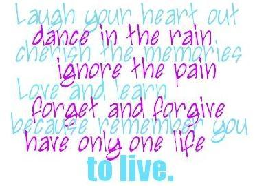 Laugh your heart out. Dance in the rain. Cherish the memories. Ignore the pain. Love and learn. Forget and forgive. Because remember you only have one life to live.