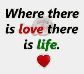 Where there is love there is a life.