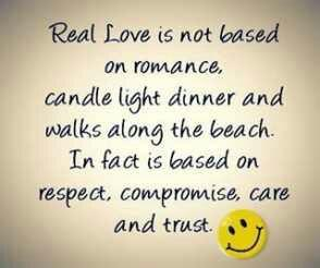 Real love is not based on romance, candle light dinner, walk along the beach- in fact based upon the respect, compromise, care and trust.