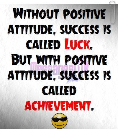 Without positive attitude success is called luck , but with positive attitude success is called achievement.