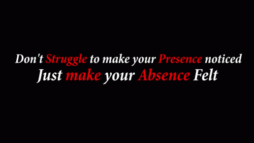 Don't struggle to make your presence noticed. Just make your absence felt