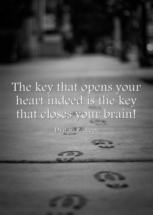 The key that opens your heart indeed is the key that closes your brain!