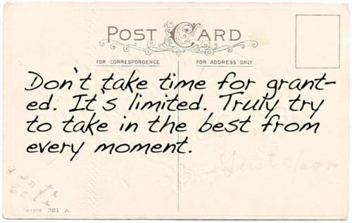 Dont take time for granted. Its limited. Truly try to take in the best from every moment.