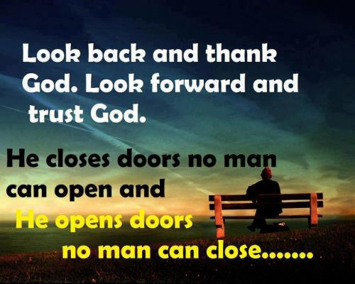 look back and thank GOD. Look forward and TRUST GOD. He closes door no man can open and He opens door no man can close...