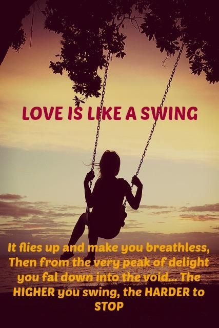 Love is like a Swing. It flies up and makes you breathless, then from the very peak of delight you fall down into the void... The HIGHER you swing, The HARDER to STOP.