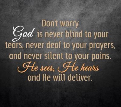 Don't worry God is never blind to your tears, never deaf to your prayers, and never silent to your pains. He sees, he hears and he will deliver.