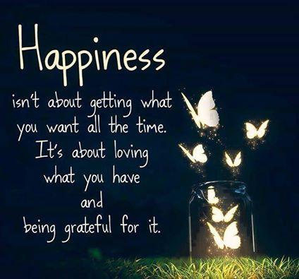 Happiness is about loving what you have and be grateful for it