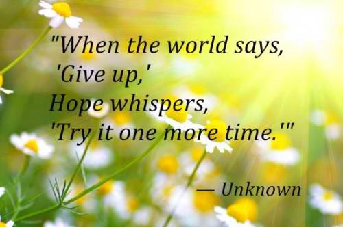 When the world says, 'Give up' 'Hope whispers'  Try it one more time..