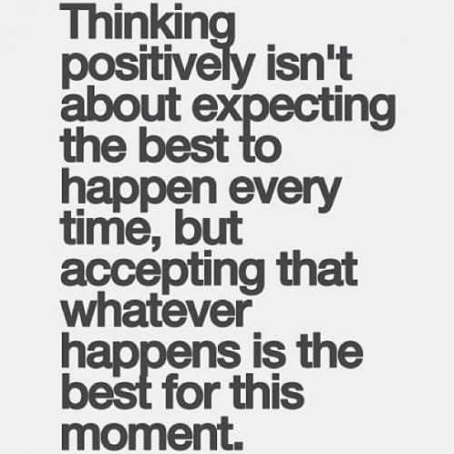 Thinking positive isn't about expecting the best to happen every time, but accepting that whatever happens is the best for this moment.