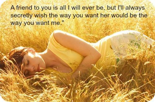 A friend to you is all I will ever be, but I'll always secretly wish the way you want her would the way you want me.