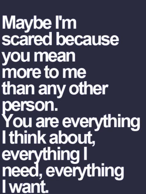 Maybe I'm scared because you mean more to me than any other person. You are everything I think about, everything I need, everything I want.