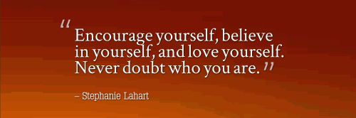 Encourage yourself, believe in yourself, and love yourself. Never doubt who you are.