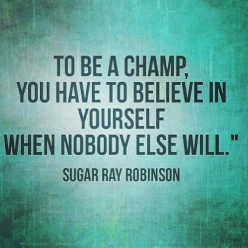 To be a champ, you have to believe in yourself when nobody else will.