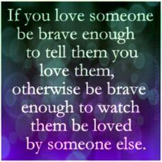 If you love someone be brave enough to tell them you love them, otherwise be brave enough to watch them be loved be someone else.