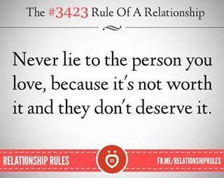 Never lie to the person you love, because it's not worth it and they don't deserve it.