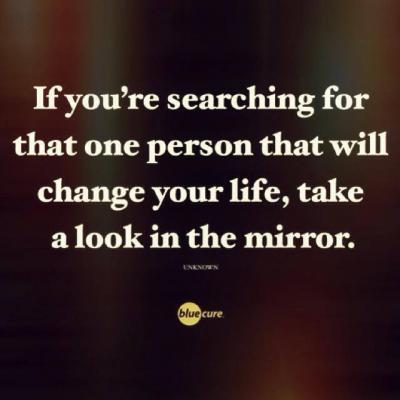 If your searching for that one person that will change your life, take a look in the mirror.