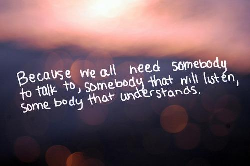 Because we all need somebody to talk to, somebody that will listen somebody that understands.