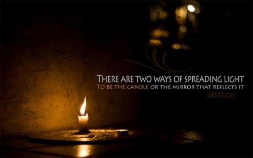 There are two ways of spreading light, To be the candle or mirror that reflects it.