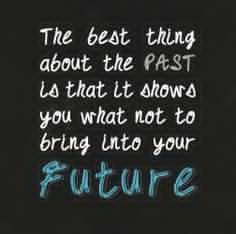 The best thing about the PAST is that it shows you what not to bring into your future.