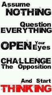 Assume nothing, question everything, open your eyes, challenge the opposition, and start thinking.