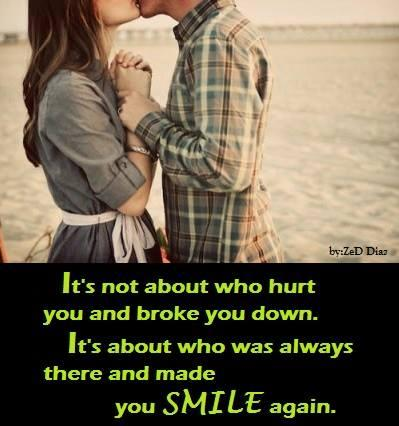 It's not about who hurt you and broke you down. It's about who was always there and made you smile again.