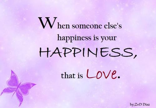 When someone else's happiness is your  happiness,that is love.