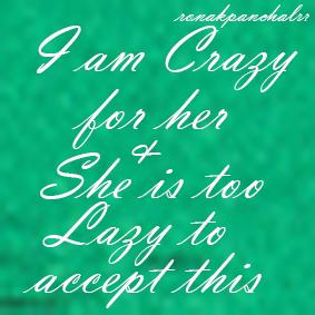 I'm crazy for her and she is too lazy to accept it...