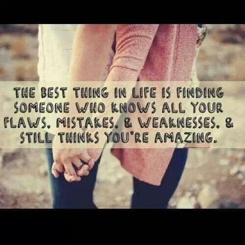 The best thing in life is finding someone who knows all your flaws, mistakes, and weaknesses and still thinks you're amazing.
