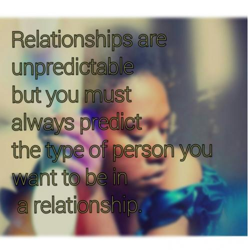 Relationships are unpredictable but you must always try to predict the type of person you want to be in a relationship.