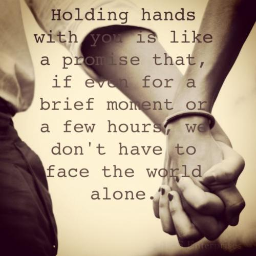 Holding hands with you is like a promise that, if even for a brief moment or a few hours, we don't have to face the world alone.