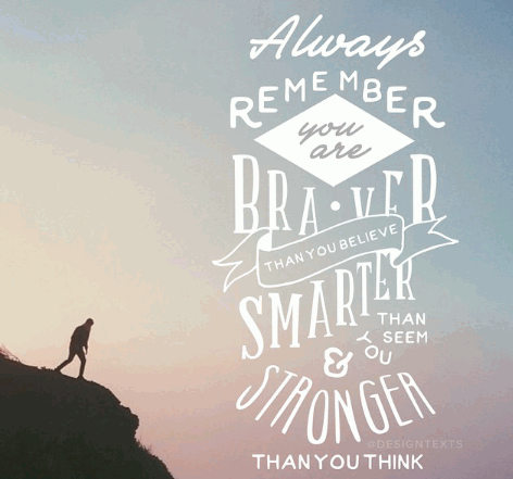 Always remember you are braver than you believe, smarter than you seem, and stringer than you think!