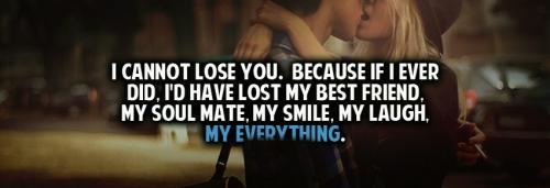 I cannot lose you. Because if I ever did, I'd have lost my best friend, my soul mate, my smile, my everything.