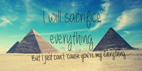 I will sacrifice everything, but I just can't 'cause you're my everything.