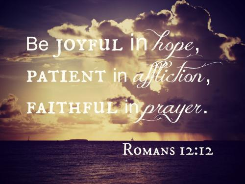 Be joyful in hope, patient in affliction, faithful in prayer.