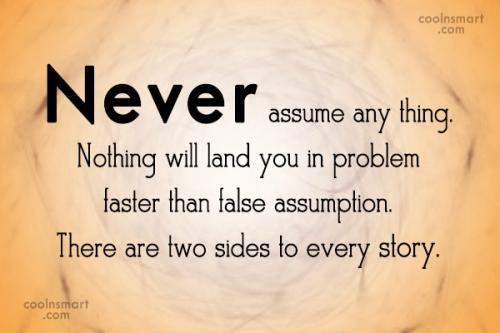 Never assume any thing.