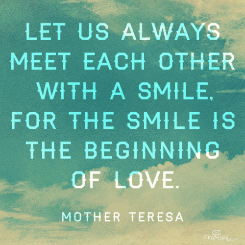 Let us always meet each other with smile, for the smile is the beginning of love