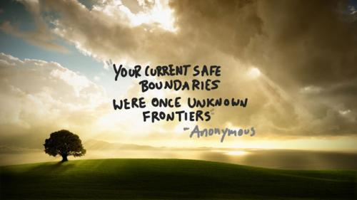Your current safe boundaries were once unknown frontiers.