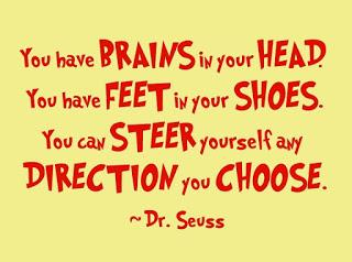 You have BRAINS in your head, You have feet in your shoes,You can steer yourself any direction you choose.