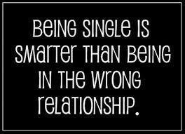 Being single is smarter than being in wrong relationship.