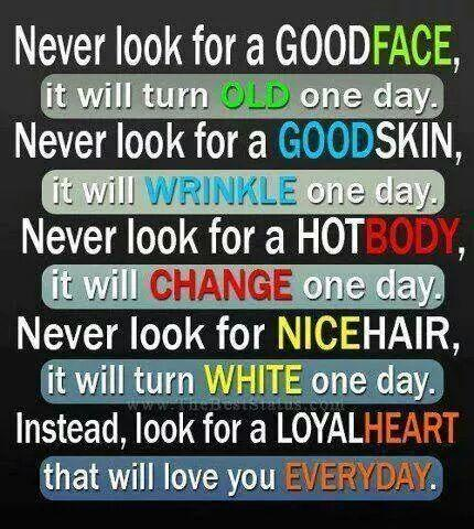 Never look for a good face, it will turn old one day. Never look for a good skin, it will wrinkle one day. Never look for a hot body, it will change one day. Never look for nice hair, it will turn white one day. Instead, look for a loyal heart that will love you everyday.