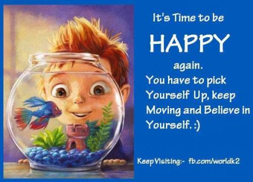It's Time to be HAPPY again. You have to pick yourself up, keep moving and believe in yourself. :)