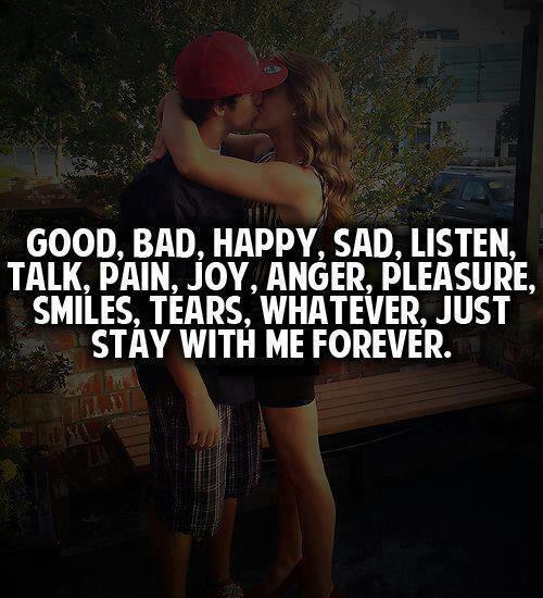 Good, Bad, Happy, Sad, Listen, Talk, Pain, Joy, Anger, Pleasure, Smile, Tears, Whatever, Just stay with me forever.
