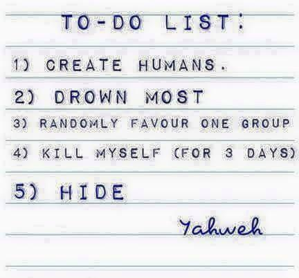 To-Do List 1) Create Humans 2) Drown Most of them 3) Randomly Favour One Group 4) Kill Myself (For Three Days) 5) Hide  - Yahweh