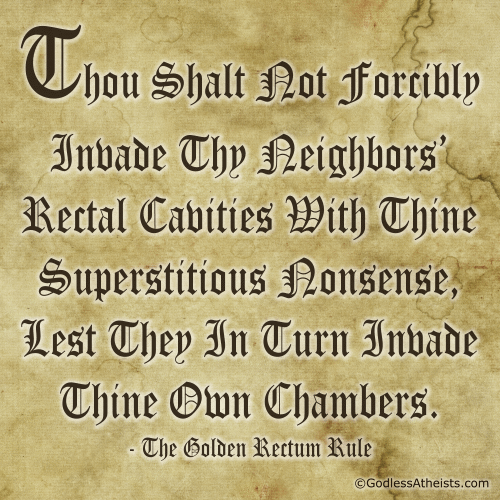 Thou Shalt Not Forcibly Invade Thy Neighbors Rectal Cavities With Thine Superstitious Nonsense, Lest They In Turn Invade Thine Own Chambers. - The Golden Rectum Rule