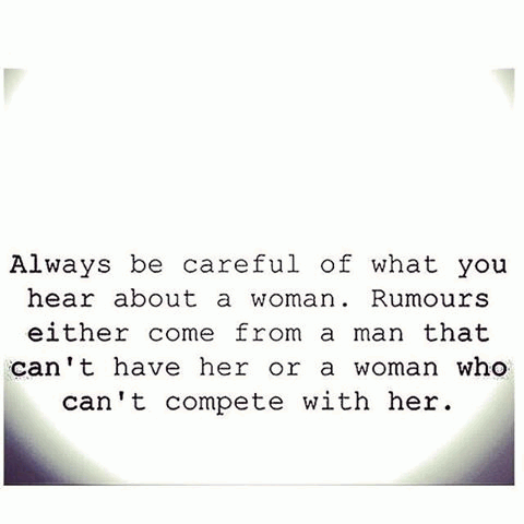Always be careful what you hear about a woman. Rumors either come from a man that can't have her or a woman who can't compete with her.